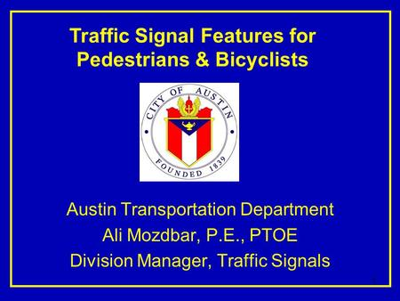 1 Austin Transportation Department Ali Mozdbar, P.E., PTOE Division Manager, Traffic Signals Traffic Signal Features for Pedestrians & Bicyclists.