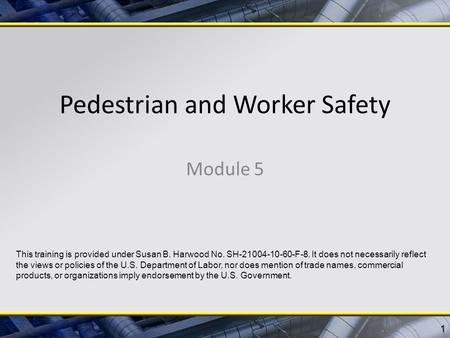Pedestrian and Worker Safety Module 5 1 This training is provided under Susan B. Harwood No. SH-21004-10-60-F-8. It does not necessarily reflect the views.