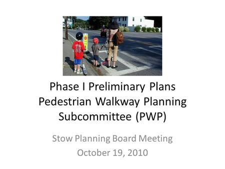 Phase I Preliminary Plans Pedestrian Walkway Planning Subcommittee (PWP) Stow Planning Board Meeting October 19, 2010.