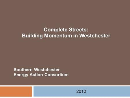 Complete Streets: Building Momentum in Westchester 2012 Southern Westchester Energy Action Consortium.