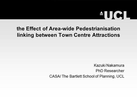 The Effect of Area-wide Pedestrianisation linking between Town Centre Attractions Kazuki Nakamura PhD Researcher CASA/ The Bartlett School of Planning,