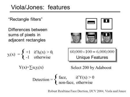 "Viola/Jones: features ""Rectangle filters"" Differences between sums of pixels in adjacent rectangles { y t (x) = +1 if h t (x) >  t -1 otherwise Unique."