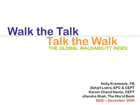 THE GLOBAL WALKABILITY INDEX Walk the Talk Talk the Walk Holly Krambeck, PB Abhijit Lokre, EPC & CEPT Karam Chand Nanta, CEPT Jitendra Shah, The World.