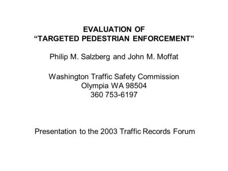 "EVALUATION OF ""TARGETED PEDESTRIAN ENFORCEMENT"" Philip M. Salzberg and John M. Moffat Washington Traffic Safety Commission Olympia WA 98504 360 753-6197."
