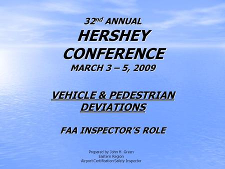 32 nd ANNUAL HERSHEY CONFERENCE MARCH 3 – 5, 2009 VEHICLE & PEDESTRIAN DEVIATIONS FAA INSPECTOR'S ROLE Prepared by John H. Green Eastern Region Airport.