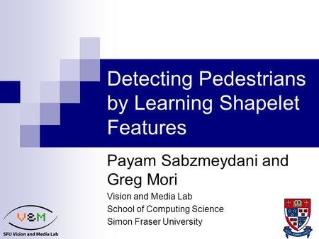 1 Detecting Pedestrians by Learning Shapelet Features Payam Sabzmeydani and Greg Mori Vision and Media Lab School of Computing Science Simon Fraser University.
