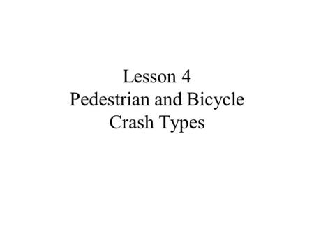 Lesson 4 Pedestrian and Bicycle Crash Types. What is a crash? CRASH - event in which a bicyclist or ped. greets the ground, a motor vehicle, or any other.