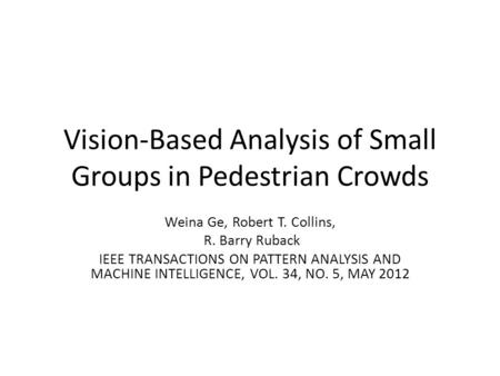 Vision-Based Analysis of Small Groups in Pedestrian Crowds Weina Ge, Robert T. Collins, R. Barry Ruback IEEE TRANSACTIONS ON PATTERN ANALYSIS AND MACHINE.