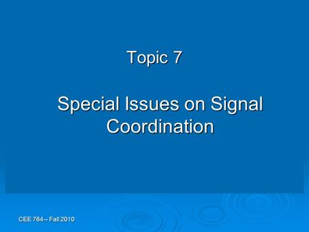 CEE 764 – Fall 2010 Topic 7 Special Issues on Signal Coordination.