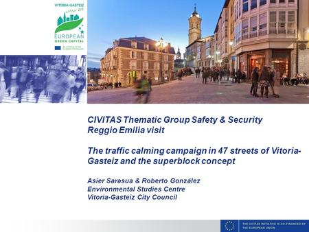 CIVITAS Thematic Group Safety & Security Reggio Emilia visit The traffic calming campaign in 47 streets of Vitoria- Gasteiz and the superblock concept.