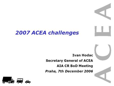 1 2007 ACEA challenges Ivan Hodac Secretary General of ACEA AIA CR BoD Meeting Praha, 7th December 2006.