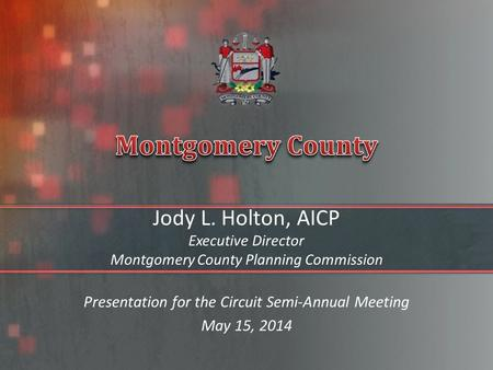 Jody L. Holton, AICP Executive Director Montgomery County Planning Commission Presentation for the Circuit Semi-Annual Meeting May 15, 2014.