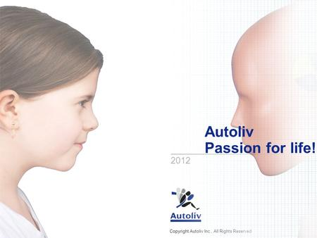 Copyright Autoliv Inc., All Rights Reserved Autoliv Passion for life! 2012.