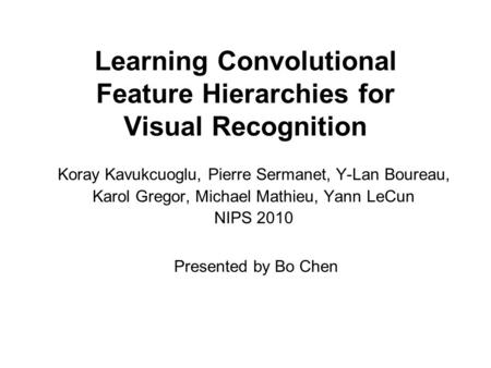 Learning Convolutional Feature Hierarchies for Visual Recognition Koray Kavukcuoglu, Pierre Sermanet, Y-Lan Boureau, Karol Gregor, Michael Mathieu, Yann.
