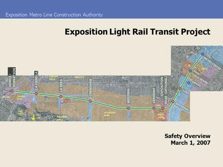 Exposition Metro Line Construction Authority Safety Overview March 1, 2007 Exposition Light Rail Transit Project.