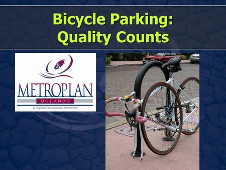 Bicycle Parking: Quality Counts. This Presentation Why? Good Racks and Not-So-Good Racks Location, Location, Location! How Many? Making Sure They Don't.