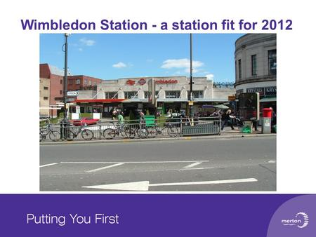 Wimbledon Station - a station fit for 2012. Chris Chowns (Principal Transport Planner) Nick Greenwood (Transport Planning Manager) LB of Merton Transport.