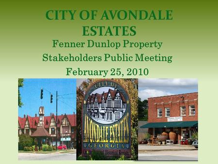CITY OF AVONDALE ESTATES Fenner Dunlop Property Stakeholders Public Meeting February 25, 2010.