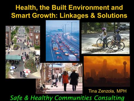 Health, the Built Environment and Smart Growth: Linkages & Solutions Safe & Healthy Communities Consulting Tina Zenzola, MPH.