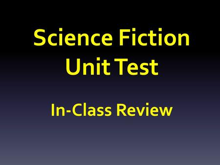 Science Fiction Unit Test In-Class Review. SECTION I: Science Fiction Genre Name 3 major characteristics of Science Fiction.