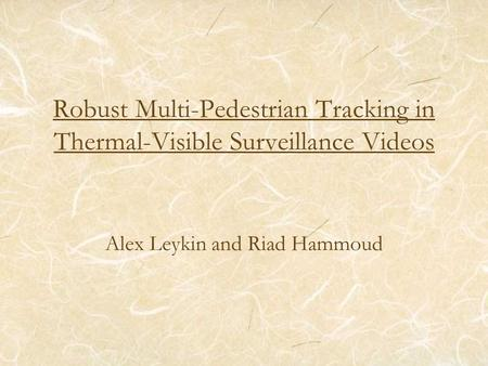 Robust Multi-Pedestrian Tracking in Thermal-Visible Surveillance Videos Alex Leykin and Riad Hammoud.