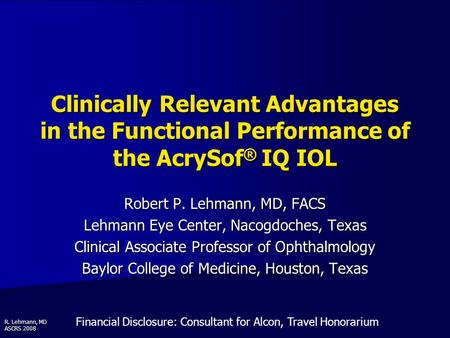 R. Lehmann, MD ASCRS 2008 Clinically Relevant Advantages in the Functional Performance of the AcrySof ® IQ IOL Robert P. Lehmann, MD, FACS Lehmann Eye.