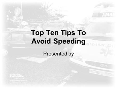Top Ten Tips To Avoid Speeding Presented by. The Dangers of Speed 28% of fatal collisions900 deaths per year 18% of serious collisions 5,600 serious injuries.