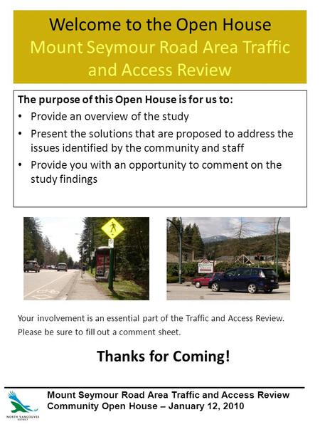 Welcome to the Open House Mount Seymour Road Area Traffic and Access Review The purpose of this Open House is for us to: Provide an overview of the study.