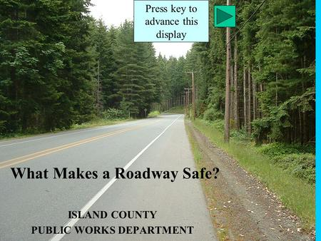 What Makes a Roadway Safe? ISLAND COUNTY PUBLIC WORKS DEPARTMENT Press key to advance this display.