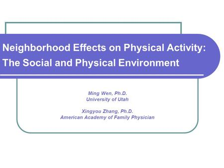 Neighborhood Effects on Physical Activity: The Social and Physical Environment Ming Wen, Ph.D. University of Utah Xingyou Zhang, Ph.D. American Academy.