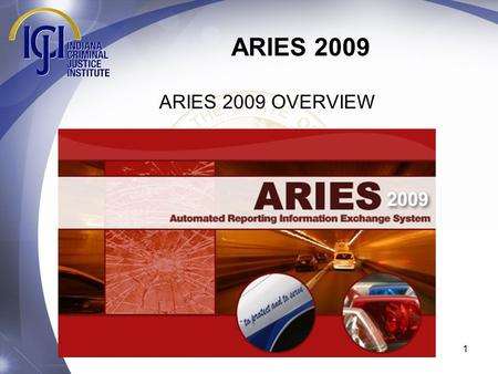 1 ARIES 2009 ARIES 2009 OVERVIEW. ARIES 2009 Welcome to the training module for the ARIES 2009 crash reporting system update. ARIES 2009 contains numerous.