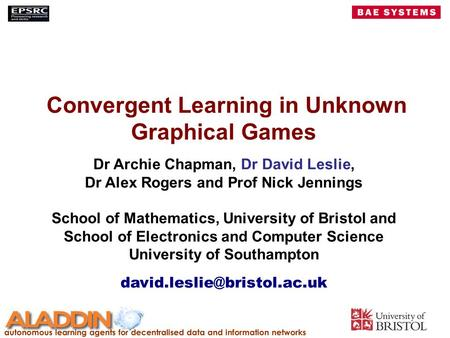 Convergent Learning in Unknown Graphical Games Dr Archie Chapman, Dr David Leslie, Dr Alex Rogers and Prof Nick Jennings School of Mathematics, University.