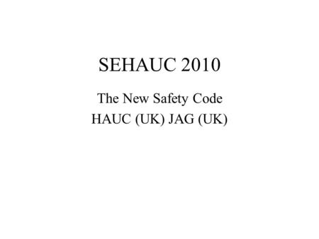 SEHAUC 2010 The New Safety Code HAUC (UK) JAG (UK)