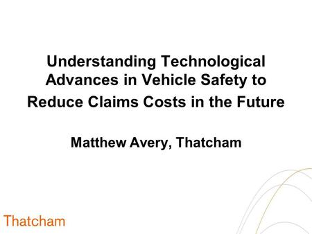 Understanding Technological Advances in Vehicle Safety to Reduce Claims Costs in the Future Matthew Avery, Thatcham.