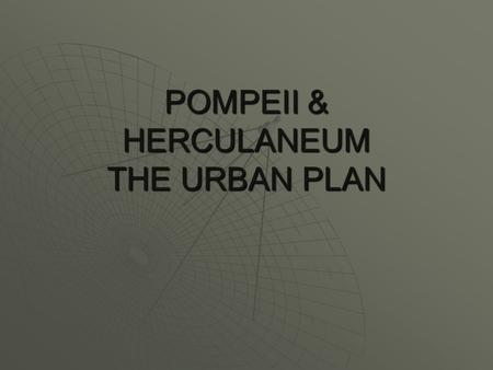 POMPEII & HERCULANEUM THE URBAN PLAN THE URBAN PLAN  The typical Roman city had more public places and a more obviously public character than other.