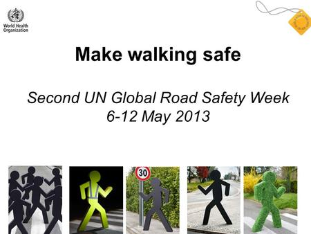 Make walking safe Second UN Global Road Safety Week 6-12 May 2013.