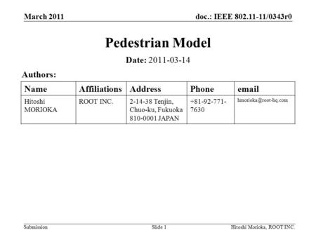 Doc.: IEEE 802.11-11/0343r0 Submission March 2011 Hitoshi Morioka, ROOT INC.Slide 1 Pedestrian Model Date: 2011-03-14 Authors: NameAffiliationsAddressPhoneemail.