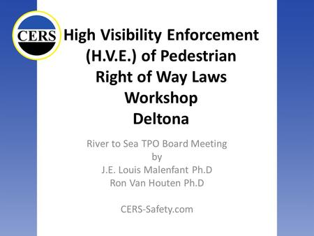 High Visibility Enforcement (H.V.E.) of Pedestrian Right of Way Laws Workshop Deltona River to Sea TPO Board Meeting by J.E. Louis Malenfant Ph.D Ron Van.
