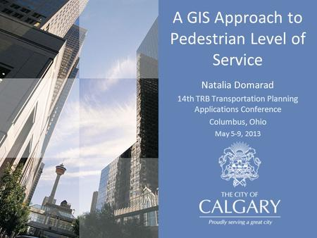 A GIS Approach to Pedestrian Level of Service Natalia Domarad 14th TRB Transportation Planning Applications Conference Columbus, Ohio May 5-9, 2013.