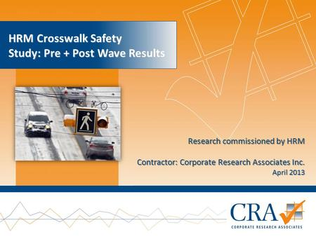 Research commissioned by HRM Contractor: Corporate Research Associates Inc. April 2013 HRM Crosswalk Safety Study: Pre + Post Wave Results.
