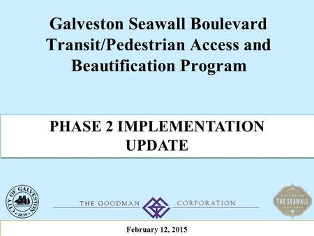 Galveston Seawall Boulevard Transit/Pedestrian Access and Beautification Program PHASE 2 IMPLEMENTATION UPDATE PHASE 2 IMPLEMENTATION UPDATE February 12,
