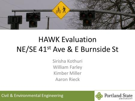HAWK Evaluation NE/SE 41 st Ave & E Burnside St Sirisha Kothuri William Farley Kimber Miller Aaron Rieck Civil & Environmental Engineering.