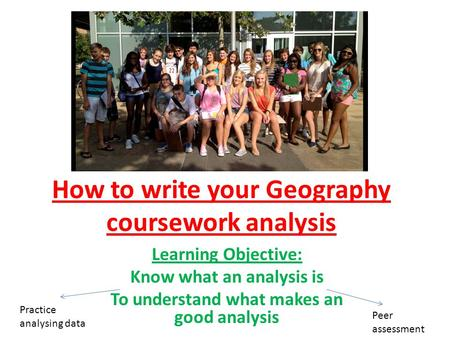 How to write your Geography coursework analysis Learning Objective: Know what an analysis is To understand what makes an good analysis Practice analysing.