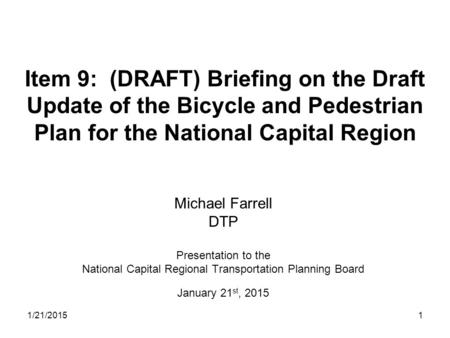 1 Item 9: (DRAFT) Briefing on the Draft Update of the Bicycle and Pedestrian Plan for the National Capital Region Michael Farrell DTP Presentation to the.