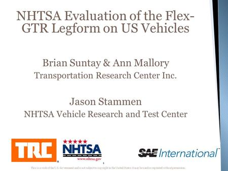 1 NHTSA Evaluation of the Flex- GTR Legform on US Vehicles Brian Suntay & Ann Mallory Transportation Research Center Inc. Jason Stammen NHTSA Vehicle Research.