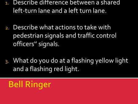1. Describe difference between a shared left-turn lane and a left turn lane. 2. Describe what actions to take with pedestrian signals and traffic control.