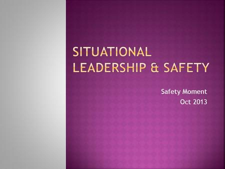Safety Moment Oct 2013.  Is a leadership theory developed by Paul Hersey, professor and author of the book Situational Leader, and Ken Blanchard, leadership.
