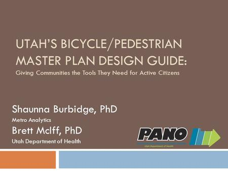 UTAH'S BICYCLE/PEDESTRIAN MASTER PLAN DESIGN GUIDE: Giving Communities the Tools They Need for Active Citizens Shaunna Burbidge, PhD Metro Analytics Brett.