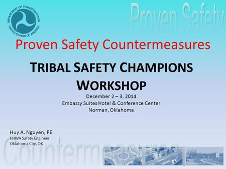 T RIBAL S AFETY C HAMPIONS W ORKSHOP December 2 – 3, 2014 Embassy Suites Hotel & Conference Center Norman, Oklahoma Proven Safety Countermeasures Huy A.