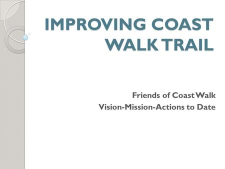 IMPROVING COAST WALK TRAIL Friends of Coast Walk Vision-Mission-Actions to Date.